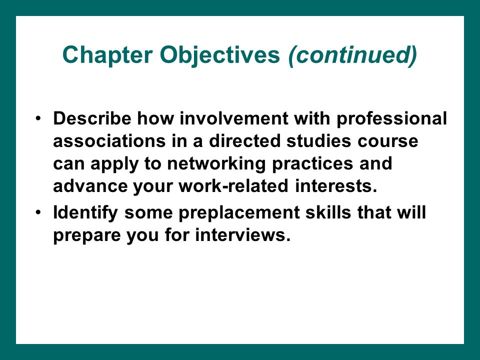 Chapter Objectives (continued) Describe how involvement with professional associations in a directed studies course can apply to networking practices and advance your work-related interests.