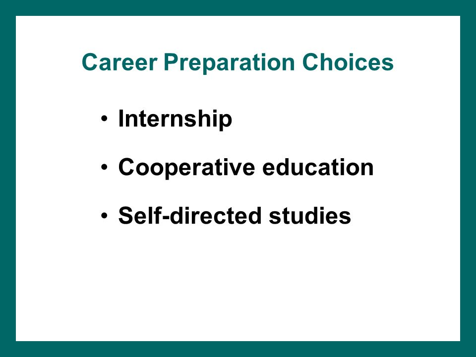 Career Preparation Choices Internship Cooperative education Self-directed studies