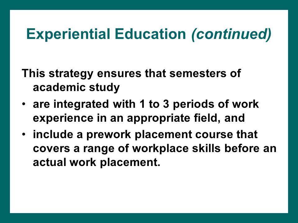 Experiential Education (continued) This strategy ensures that semesters of academic study are integrated with 1 to 3 periods of work experience in an appropriate field, and include a prework placement course that covers a range of workplace skills before an actual work placement.