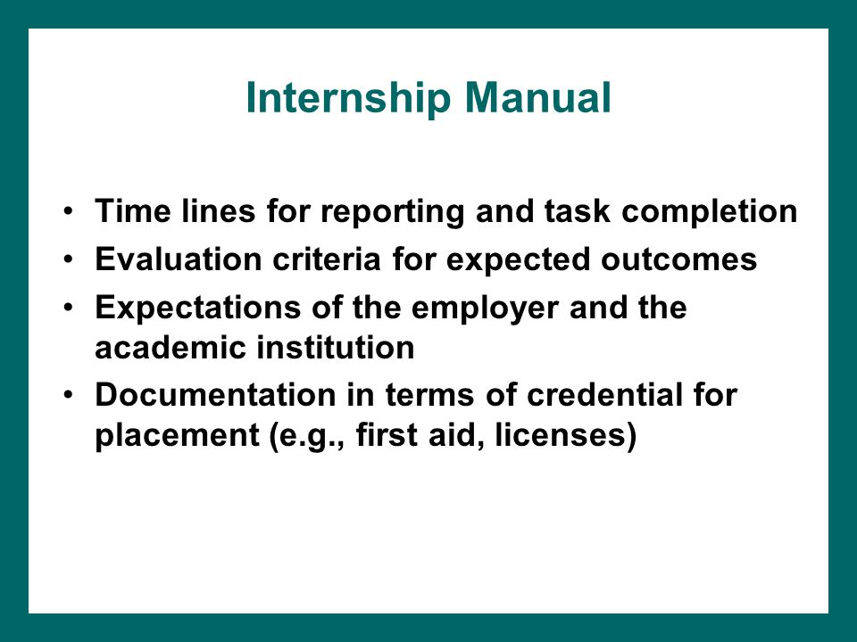 Internship Manual Time lines for reporting and task completion Evaluation criteria for expected outcomes Expectations of the employer and the academic institution Documentation in terms of credential for placement (e.g., first aid, licenses)