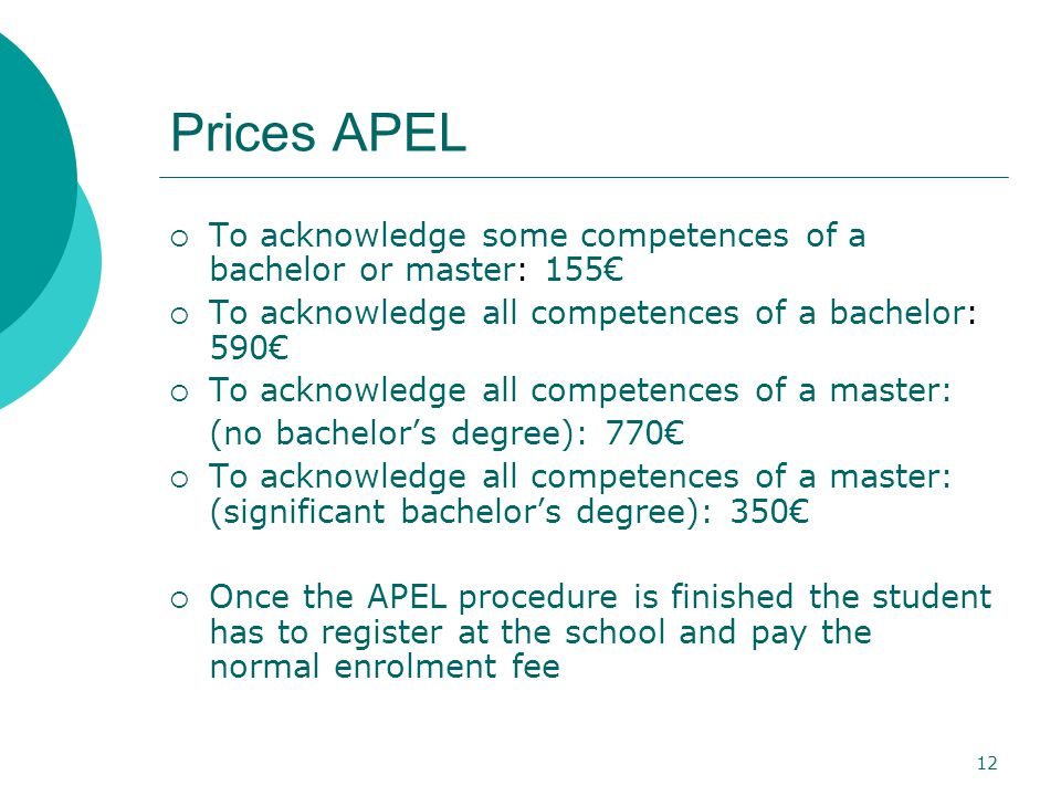 12 Prices APEL  To acknowledge some competences of a bachelor or master: 155€  To acknowledge all competences of a bachelor: 590€  To acknowledge all competences of a master: (no bachelor's degree): 770€  To acknowledge all competences of a master: (significant bachelor's degree): 350€  Once the APEL procedure is finished the student has to register at the school and pay the normal enrolment fee