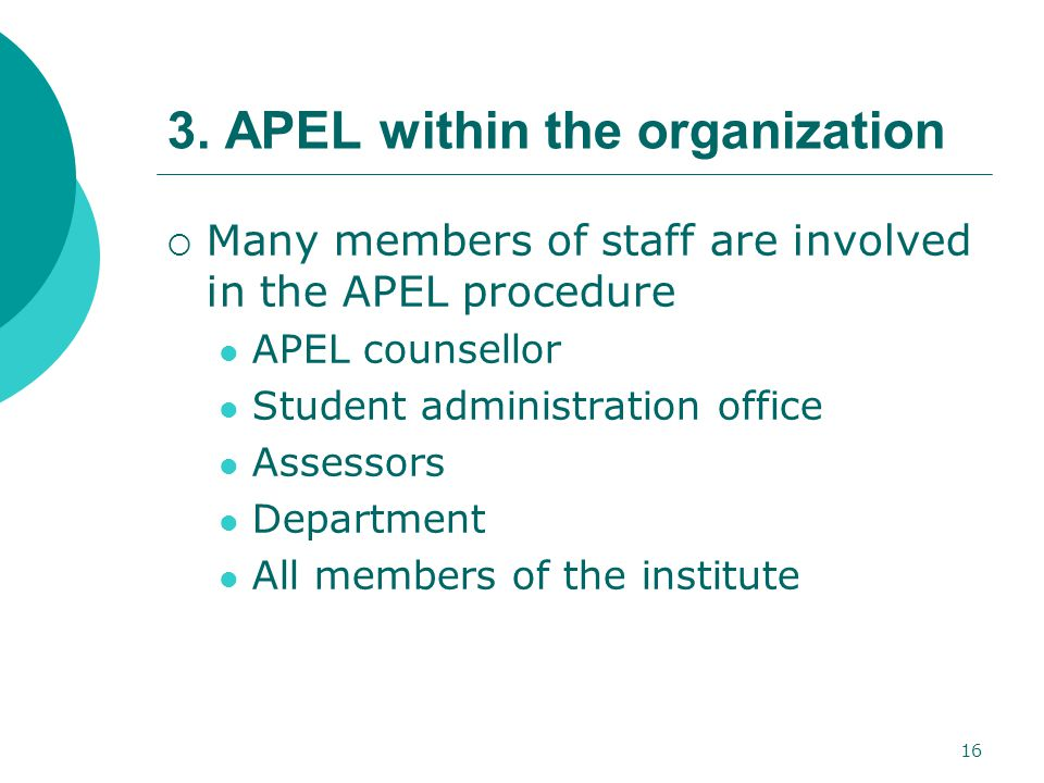 16 3. APEL within the organization  Many members of staff are involved in the APEL procedure APEL counsellor Student administration office Assessors