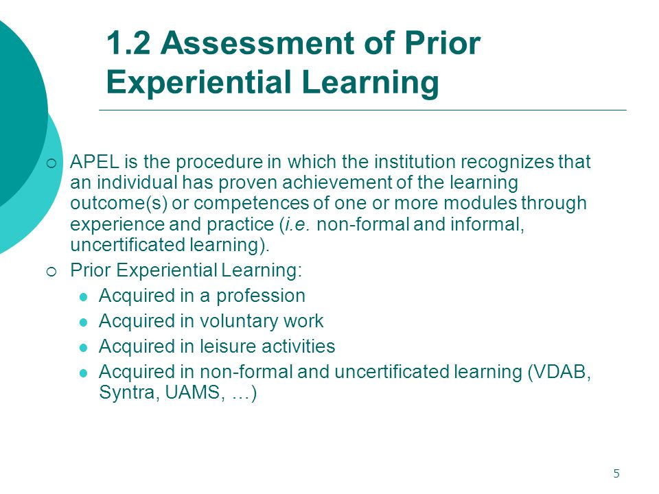 5 1.2 Assessment of Prior Experiential Learning  APEL is the procedure in which the institution recognizes that an individual has proven achievement of the learning outcome(s) or competences of one or more modules through experience and practice (i.e.