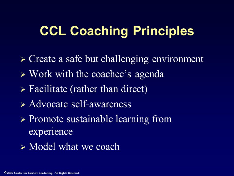  2006 Center for Creative Leadership. All Rights Reserved. CCL Coaching Principles  Create a safe but challenging environment  Work with the coache