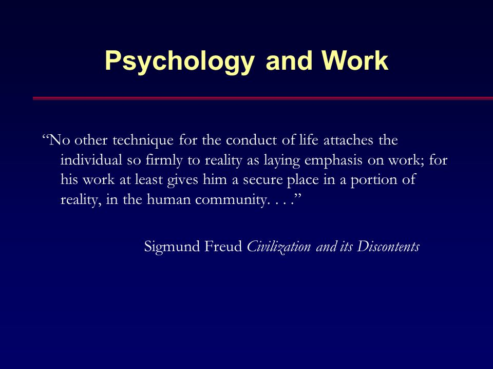 """Psychology and Work """"No other technique for the conduct of life attaches the individual so firmly to reality as laying emphasis on work; for his work"""