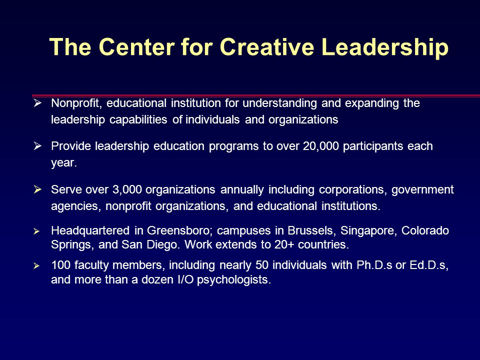 The Center for Creative Leadership  Nonprofit, educational institution for understanding and expanding the leadership capabilities of individuals and