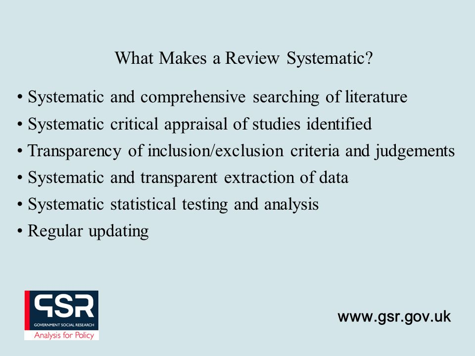 www.gsr.gov.uk Systematic and comprehensive searching of literature Systematic critical appraisal of studies identified Transparency of inclusion/exclusion criteria and judgements Systematic and transparent extraction of data Systematic statistical testing and analysis Regular updating What Makes a Review Systematic?