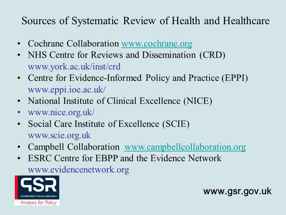 www.gsr.gov.uk Sources of Systematic Review of Health and Healthcare Cochrane Collaboration www.cochrane.orgwww.cochrane.org NHS Centre for Reviews and Dissemination (CRD) www.york.ac.uk/inst/crd Centre for Evidence-Informed Policy and Practice (EPPI) www.eppi.ioe.ac.uk/ National Institute of Clinical Excellence (NICE) www.nice.org.uk/ Social Care Institute of Excellence (SCIE) www.scie.org.uk Campbell Collaboration www.campbellcollaboration.orgwww.campbellcollaboration.org ESRC Centre for EBPP and the Evidence Network www.evidencenetwork.org