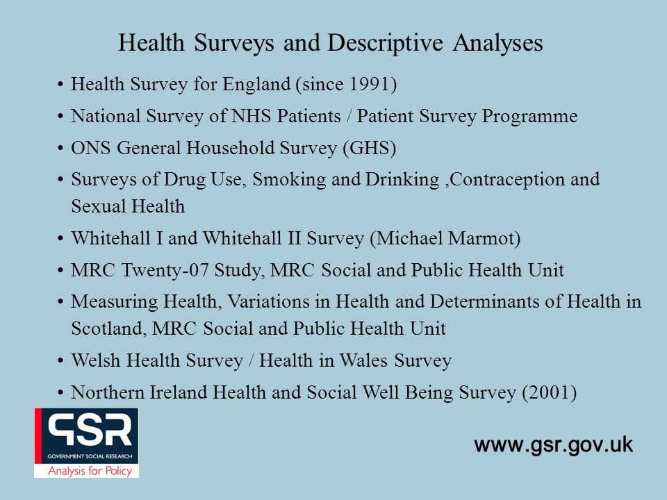 www.gsr.gov.uk Health Surveys and Descriptive Analyses Health Survey for England (since 1991) National Survey of NHS Patients / Patient Survey Programme ONS General Household Survey (GHS) Surveys of Drug Use, Smoking and Drinking,Contraception and Sexual Health Whitehall I and Whitehall II Survey (Michael Marmot) MRC Twenty-07 Study, MRC Social and Public Health Unit Measuring Health, Variations in Health and Determinants of Health in Scotland, MRC Social and Public Health Unit Welsh Health Survey / Health in Wales Survey Northern Ireland Health and Social Well Being Survey (2001)