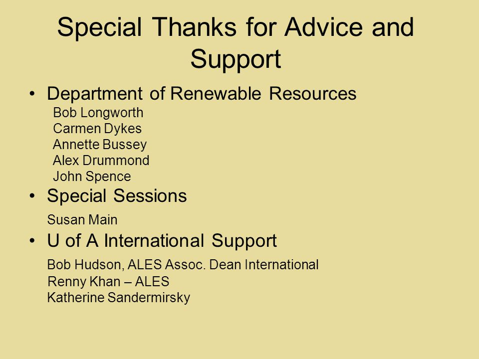 Special Thanks for Advice and Support Department of Renewable Resources Bob Longworth Carmen Dykes Annette Bussey Alex Drummond John Spence Special Sessions Susan Main U of A International Support Bob Hudson, ALES Assoc.