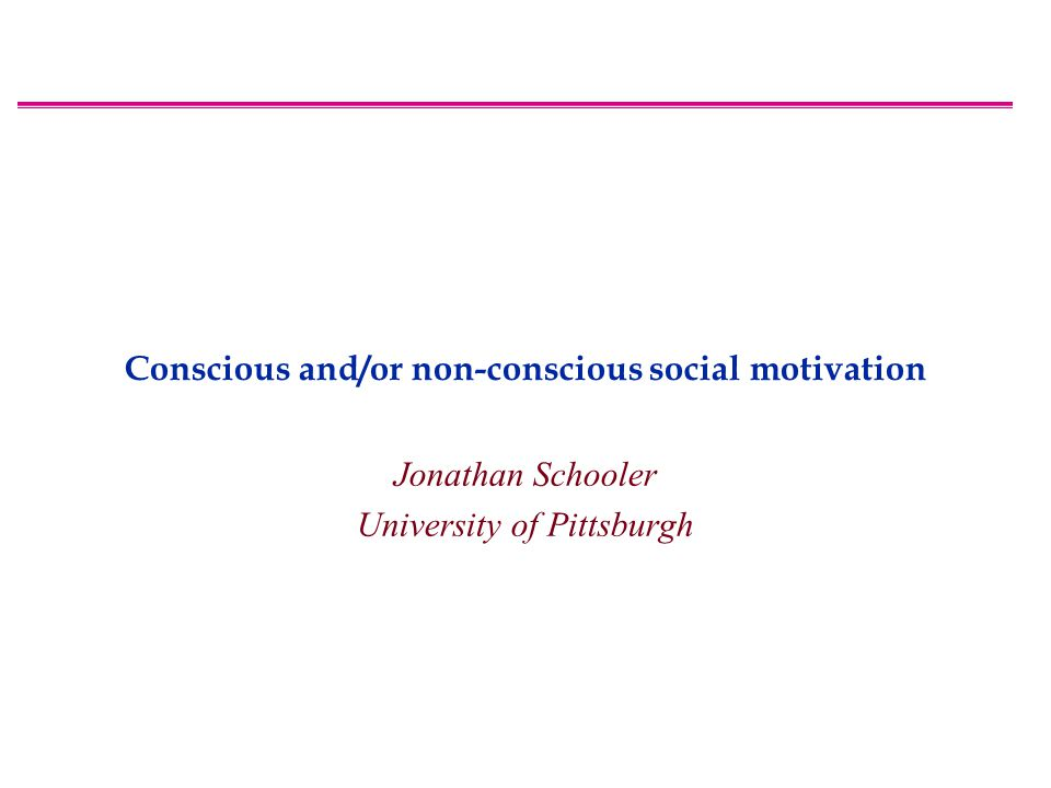 Conscious and/or non-conscious social motivation Jonathan Schooler University of Pittsburgh