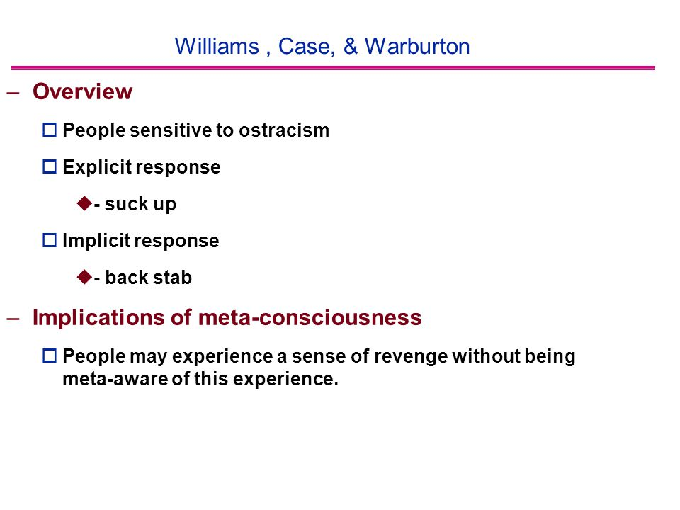 Williams, Case, & Warburton –Overview  People sensitive to ostracism  Explicit response  - suck up  Implicit response  - back stab –Implications of meta-consciousness  People may experience a sense of revenge without being meta-aware of this experience.