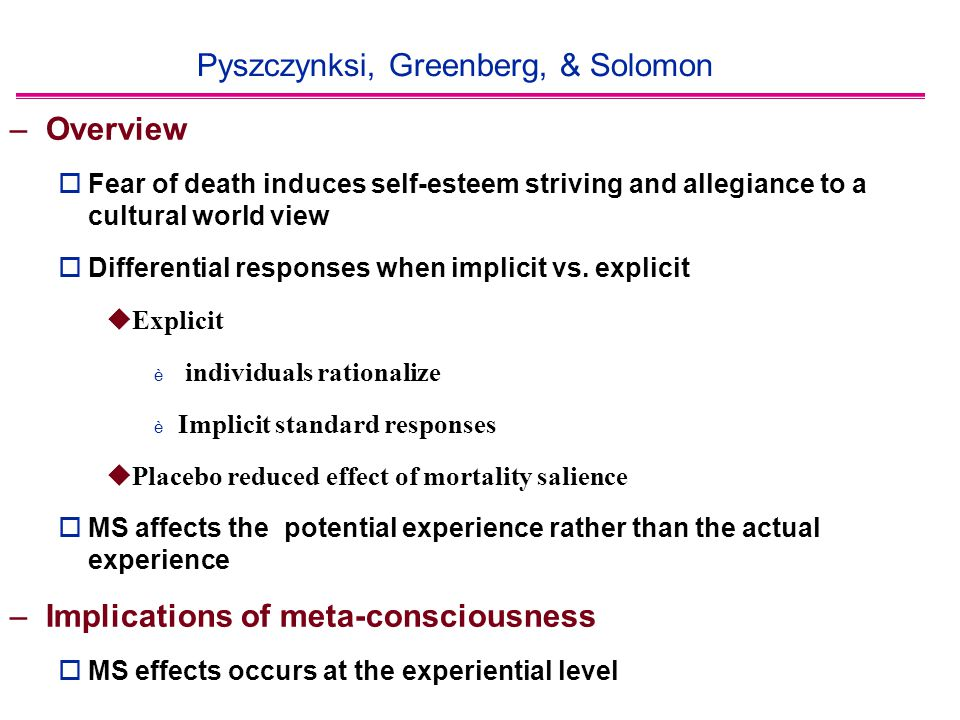 Pyszczynksi, Greenberg, & Solomon –Overview  Fear of death induces self-esteem striving and allegiance to a cultural world view  Differential responses when implicit vs.