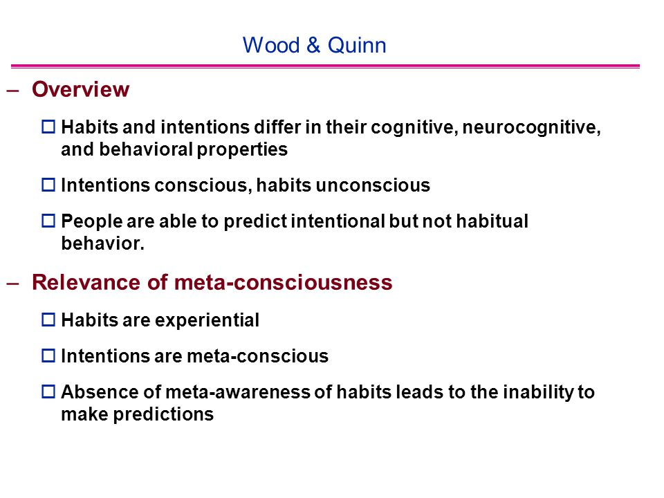 Wood & Quinn –Overview  Habits and intentions differ in their cognitive, neurocognitive, and behavioral properties  Intentions conscious, habits unconscious  People are able to predict intentional but not habitual behavior.