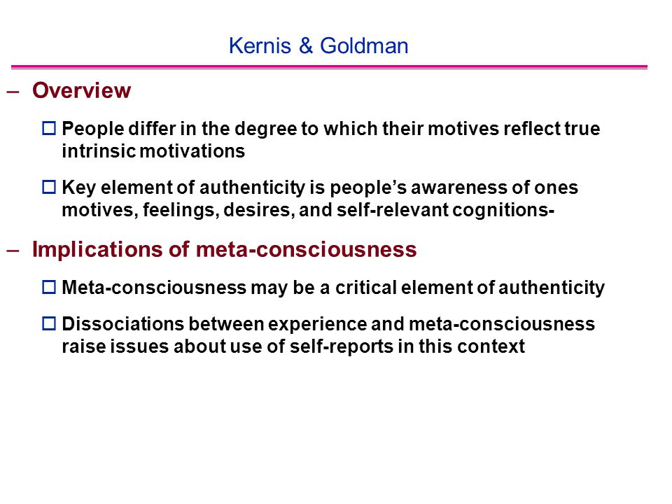 Kernis & Goldman –Overview  People differ in the degree to which their motives reflect true intrinsic motivations  Key element of authenticity is people's awareness of ones motives, feelings, desires, and self-relevant cognitions- –Implications of meta-consciousness  Meta-consciousness may be a critical element of authenticity  Dissociations between experience and meta-consciousness raise issues about use of self-reports in this context