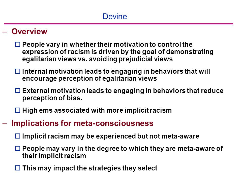 Devine –Overview  People vary in whether their motivation to control the expression of racism is driven by the goal of demonstrating egalitarian views vs.