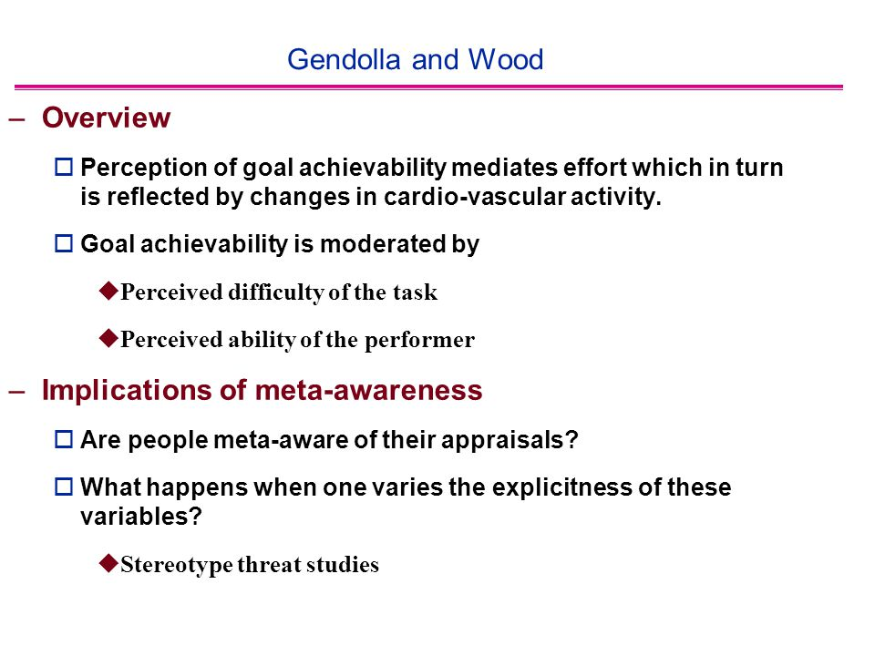 Gendolla and Wood –Overview  Perception of goal achievability mediates effort which in turn is reflected by changes in cardio-vascular activity.