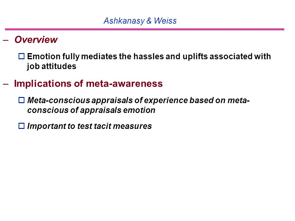Ashkanasy & Weiss –Overview  Emotion fully mediates the hassles and uplifts associated with job attitudes –Implications of meta-awareness  Meta-conscious appraisals of experience based on meta- conscious of appraisals emotion  Important to test tacit measures