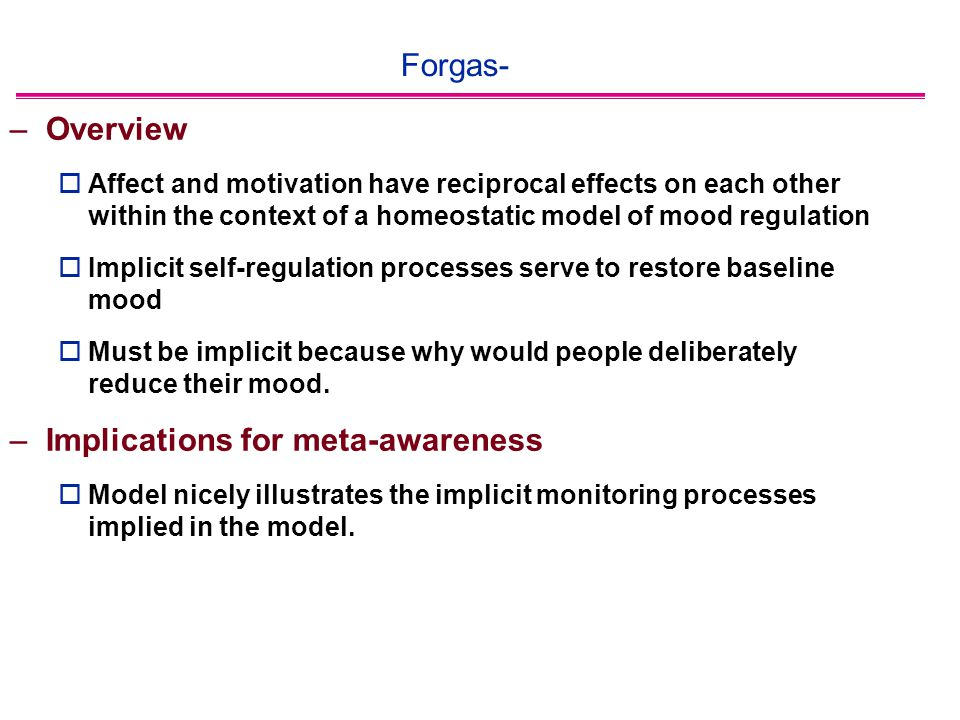 Forgas- –Overview  Affect and motivation have reciprocal effects on each other within the context of a homeostatic model of mood regulation  Implicit self-regulation processes serve to restore baseline mood  Must be implicit because why would people deliberately reduce their mood.