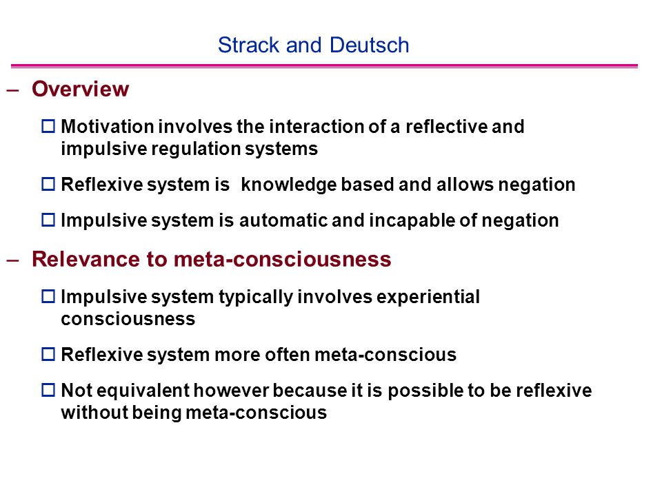 Strack and Deutsch –Overview  Motivation involves the interaction of a reflective and impulsive regulation systems  Reflexive system is knowledge based and allows negation  Impulsive system is automatic and incapable of negation –Relevance to meta-consciousness  Impulsive system typically involves experiential consciousness  Reflexive system more often meta-conscious  Not equivalent however because it is possible to be reflexive without being meta-conscious
