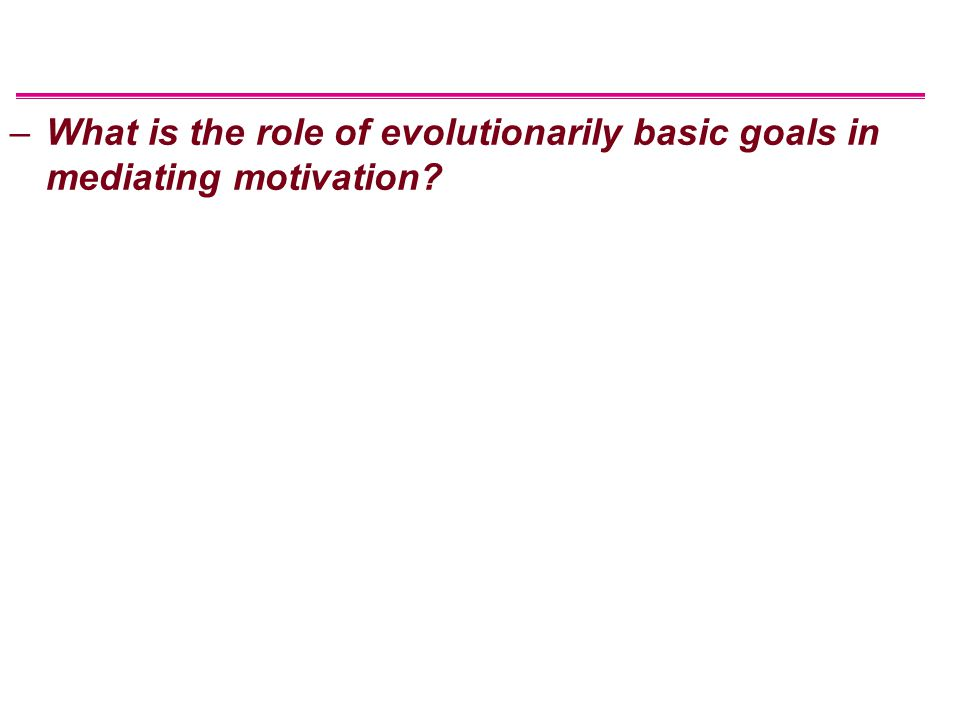 –What is the role of evolutionarily basic goals in mediating motivation?