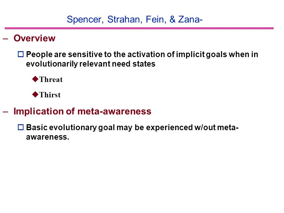 Spencer, Strahan, Fein, & Zana- –Overview  People are sensitive to the activation of implicit goals when in evolutionarily relevant need states  Threat  Thirst –Implication of meta-awareness  Basic evolutionary goal may be experienced w/out meta- awareness.