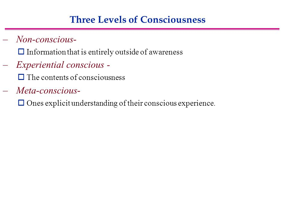 Three Levels of Consciousness – Non-conscious-  Information that is entirely outside of awareness – Experiential conscious -  The contents of consciousness – Meta-conscious-  Ones explicit understanding of their conscious experience.
