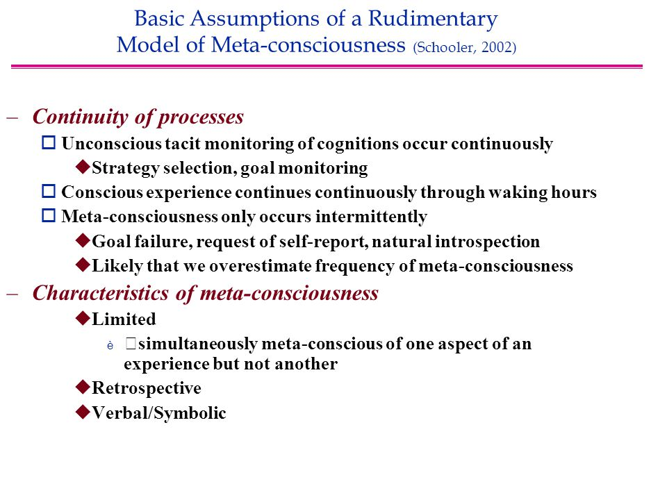 Basic Assumptions of a Rudimentary Model of Meta-consciousness (Schooler, 2002) –Continuity of processes  Unconscious tacit monitoring of cognitions occur continuously  Strategy selection, goal monitoring  Conscious experience continues continuously through waking hours  Meta-consciousness only occurs intermittently  Goal failure, request of self-report, natural introspection  Likely that we overestimate frequency of meta-consciousness –Characteristics of meta-consciousness  Limited è simultaneously meta-conscious of one aspect of an experience but not another  Retrospective  Verbal/Symbolic