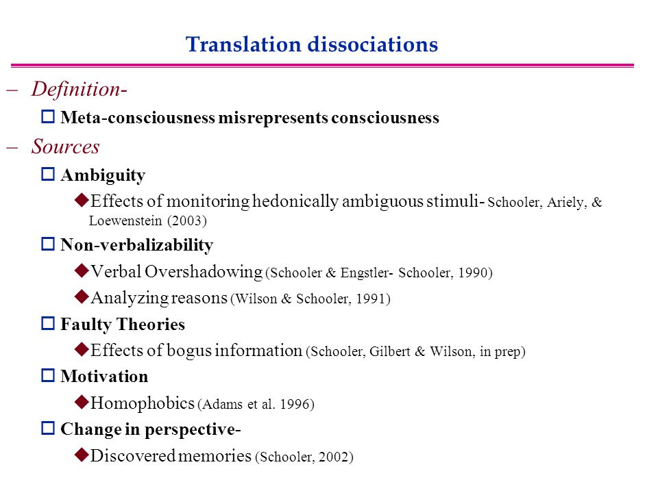 Translation dissociations –Definition-  Meta-consciousness misrepresents consciousness –Sources  Ambiguity  Effects of monitoring hedonically ambiguous stimuli- Schooler, Ariely, & Loewenstein (2003)  Non-verbalizability  Verbal Overshadowing (Schooler & Engstler- Schooler, 1990)  Analyzing reasons (Wilson & Schooler, 1991)  Faulty Theories  Effects of bogus information (Schooler, Gilbert & Wilson, in prep)  Motivation  Homophobics (Adams et al.