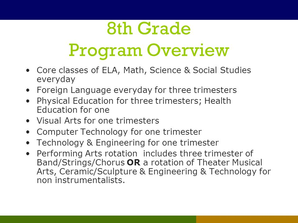 8th Grade Program Overview Core classes of ELA, Math, Science & Social Studies everyday Foreign Language everyday for three trimesters Physical Educat