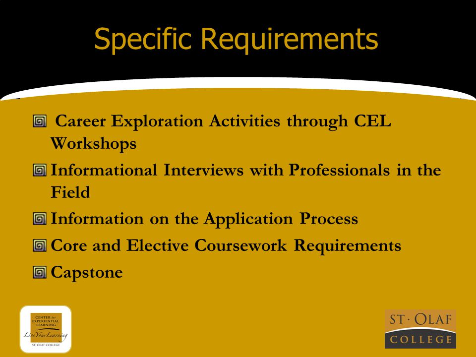 Specific Requirements Career Exploration Activities through CEL Workshops Informational Interviews with Professionals in the Field Information on the Application Process Core and Elective Coursework Requirements Capstone