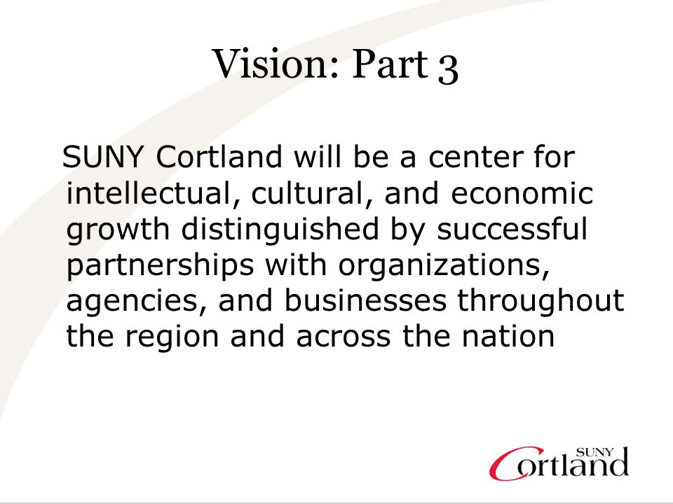 Vision: Part 3 SUNY Cortland will be a center for intellectual, cultural, and economic growth distinguished by successful partnerships with organizations, agencies, and businesses throughout the region and across the nation