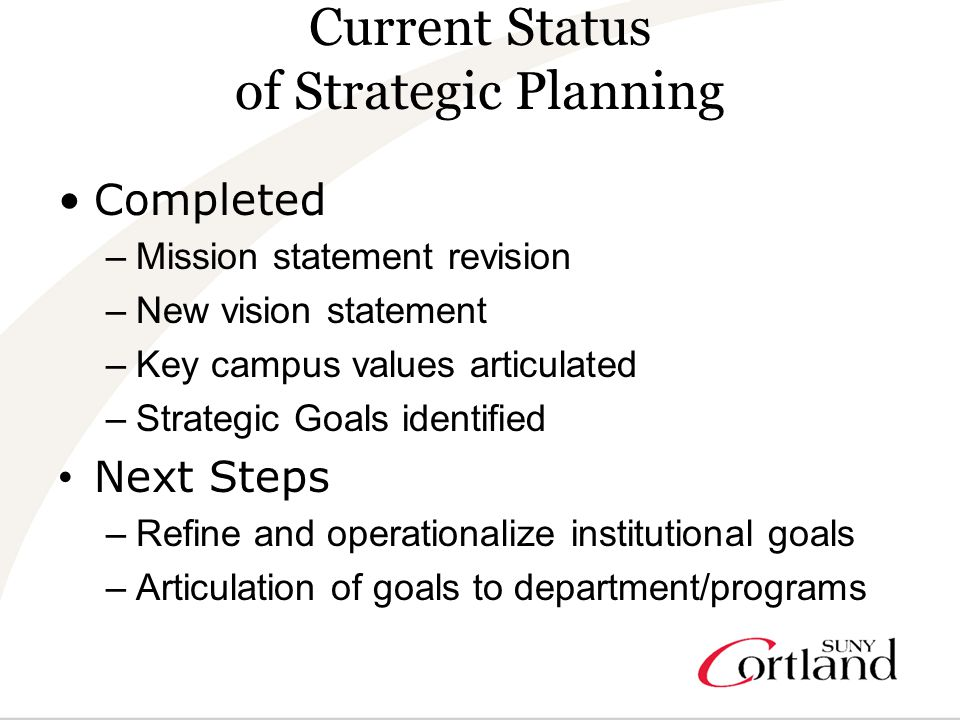 Current Status of Strategic Planning Completed –Mission statement revision –New vision statement –Key campus values articulated –Strategic Goals identified Next Steps –Refine and operationalize institutional goals –Articulation of goals to department/programs