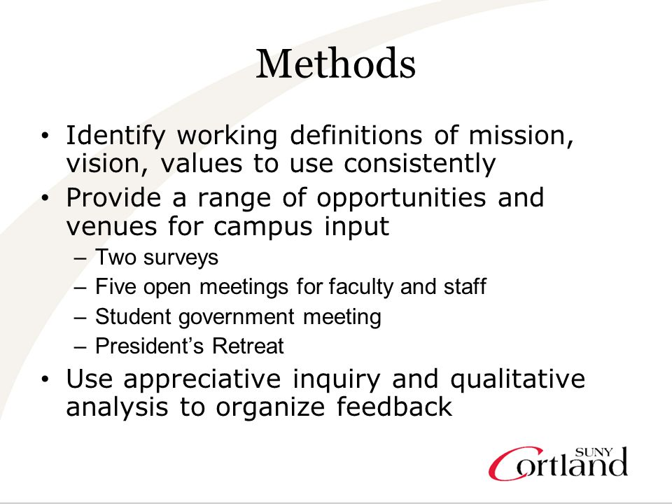 Methods Identify working definitions of mission, vision, values to use consistently Provide a range of opportunities and venues for campus input –Two surveys –Five open meetings for faculty and staff –Student government meeting –President's Retreat Use appreciative inquiry and qualitative analysis to organize feedback