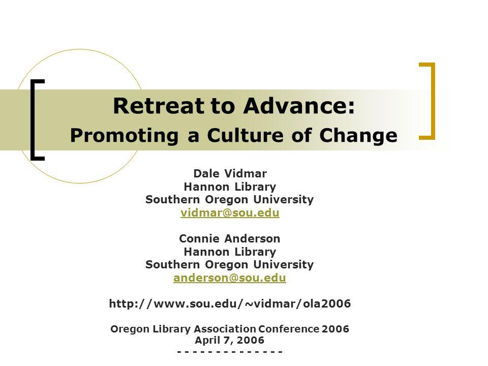 Retreat to Advance: Promoting a Culture of Change Dale Vidmar Hannon Library Southern Oregon University vidmar@sou.edu Connie Anderson Hannon Library Southern Oregon University anderson@sou.edu http://www.sou.edu/~vidmar/ola2006 Oregon Library Association Conference 2006 April 7, 2006 - - - - - - -