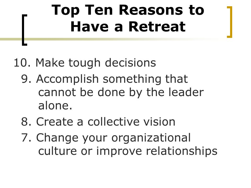 Top Ten Reasons to Have a Retreat 10. Make tough decisions 9.