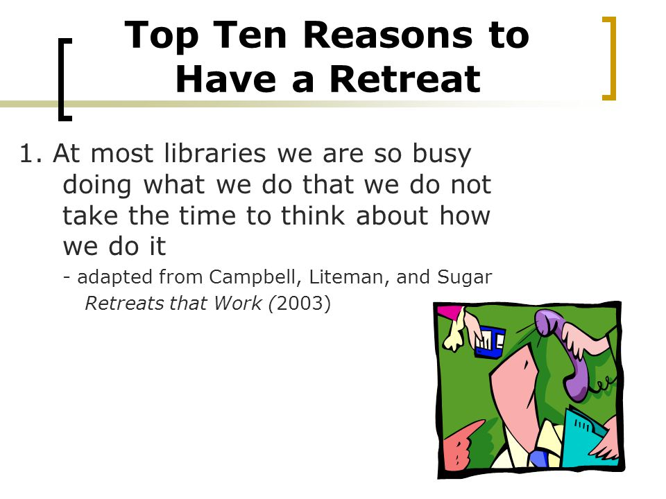 Top Ten Reasons to Have a Retreat 1.
