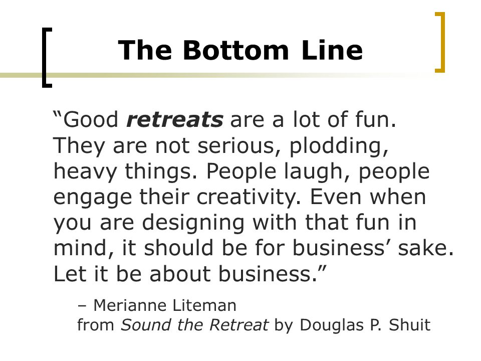 Good retreats are a lot of fun. They are not serious, plodding, heavy things.