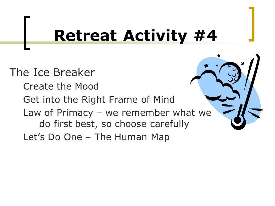 Retreat Activity #4 The Ice Breaker Create the Mood Get into the Right Frame of Mind Law of Primacy – we remember what we do first best, so choose carefully Let's Do One – The Human Map