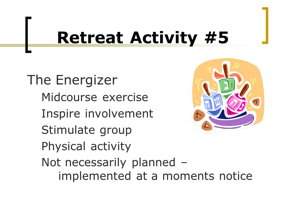 Retreat Activity #5 The Energizer Midcourse exercise Inspire involvement Stimulate group Physical activity Not necessarily planned – implemented at a moments notice