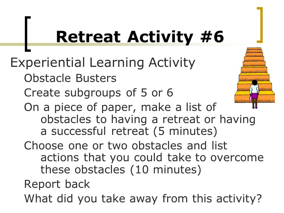 Retreat Activity #6 Experiential Learning Activity Obstacle Busters Create subgroups of 5 or 6 On a piece of paper, make a list of obstacles to having a retreat or having a successful retreat (5 minutes) Choose one or two obstacles and list actions that you could take to overcome these obstacles (10 minutes) Report back What did you take away from this activity?