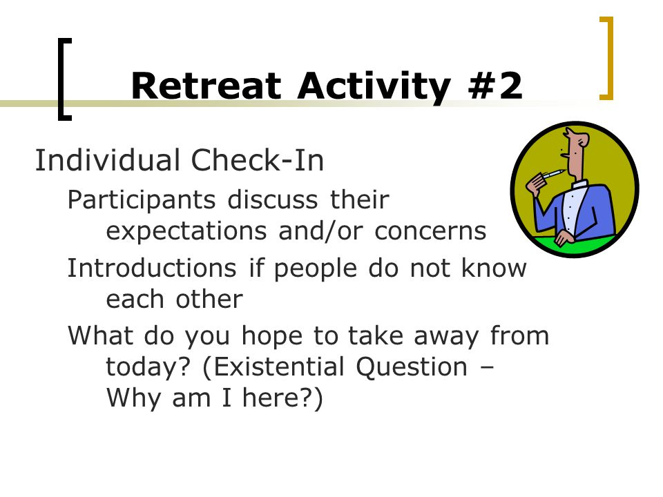 Retreat Activity #2 Individual Check-In Participants discuss their expectations and/or concerns Introductions if people do not know each other What do you hope to take away from today.