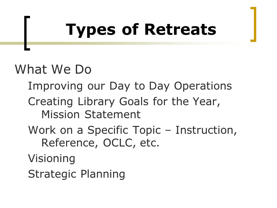 Types of Retreats What We Do Improving our Day to Day Operations Creating Library Goals for the Year, Mission Statement Work on a Specific Topic – Instruction, Reference, OCLC, etc.