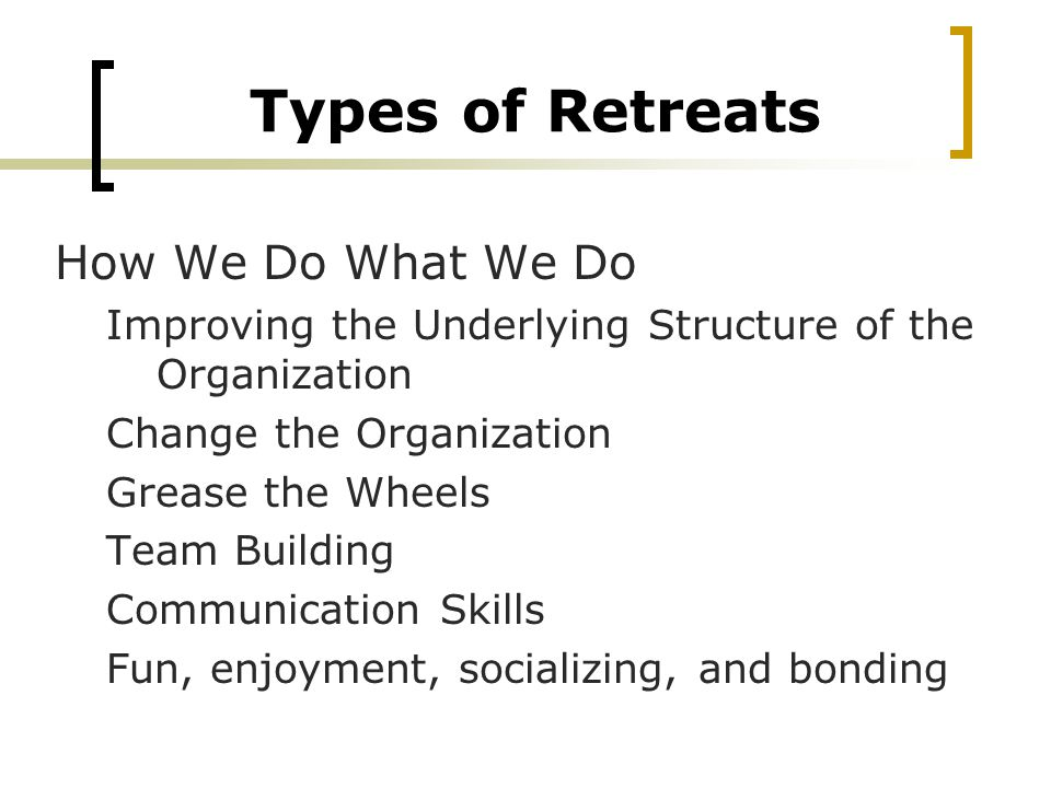 Types of Retreats How We Do What We Do Improving the Underlying Structure of the Organization Change the Organization Grease the Wheels Team Building Communication Skills Fun, enjoyment, socializing, and bonding