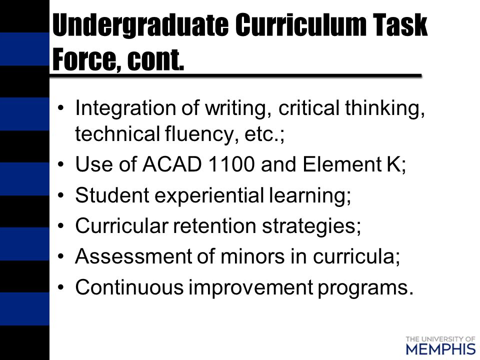 Undergraduate Curriculum Task Force, cont. Integration of writing, critical thinking, technical fluency, etc.; Use of ACAD 1100 and Element K; Student