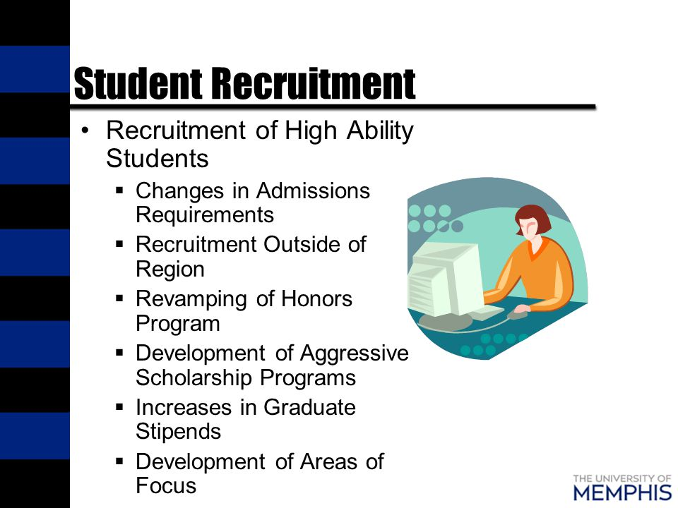 Student Recruitment Recruitment of High Ability Students  Changes in Admissions Requirements  Recruitment Outside of Region  Revamping of Honors Program  Development of Aggressive Scholarship Programs  Increases in Graduate Stipends  Development of Areas of Focus