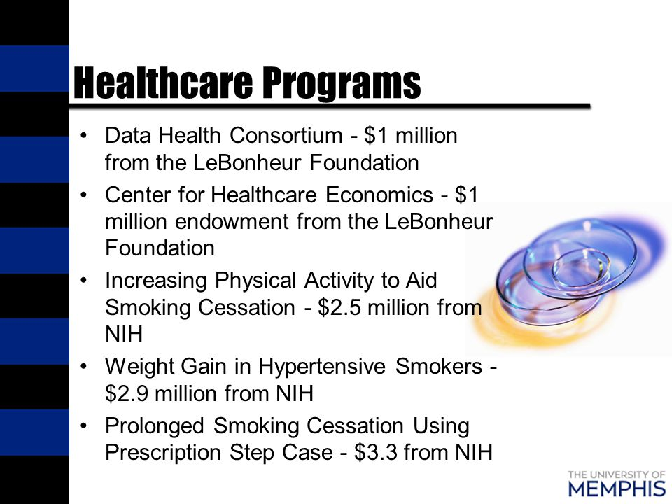Healthcare Programs Data Health Consortium - $1 million from the LeBonheur Foundation Center for Healthcare Economics - $1 million endowment from the LeBonheur Foundation Increasing Physical Activity to Aid Smoking Cessation - $2.5 million from NIH Weight Gain in Hypertensive Smokers - $2.9 million from NIH Prolonged Smoking Cessation Using Prescription Step Case - $3.3 from NIH