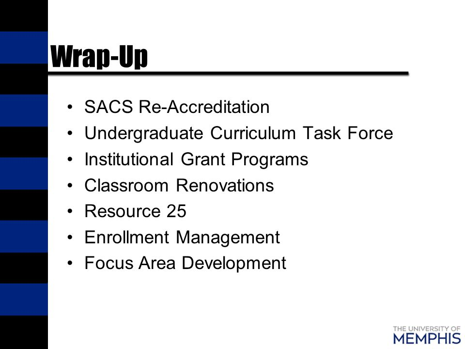 Wrap-Up SACS Re-Accreditation Undergraduate Curriculum Task Force Institutional Grant Programs Classroom Renovations Resource 25 Enrollment Management Focus Area Development