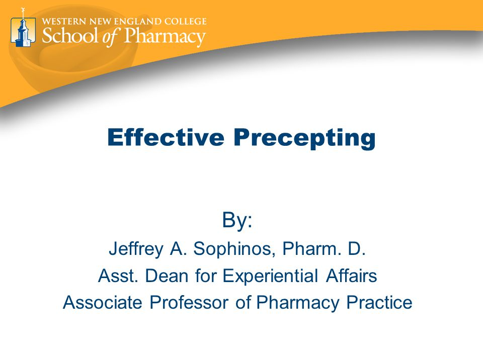 Effective Precepting By: Jeffrey A. Sophinos, Pharm.