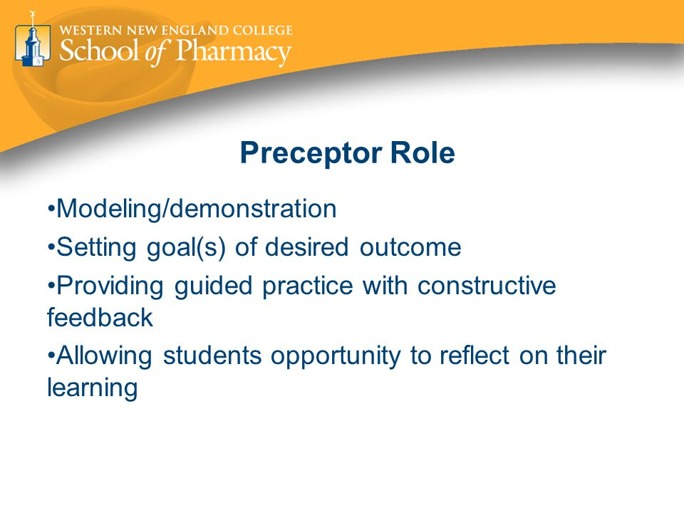 Preceptor Role Modeling/demonstration Setting goal(s) of desired outcome Providing guided practice with constructive feedback Allowing students opportunity to reflect on their learning